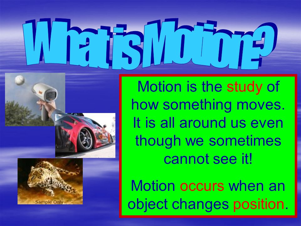 Motion occurs when an object changes position.