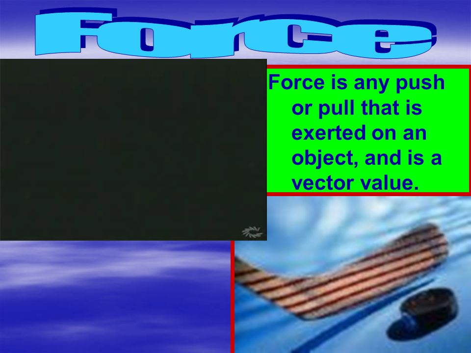 Force Force is any push or pull that is exerted on an object, and is a vector value.