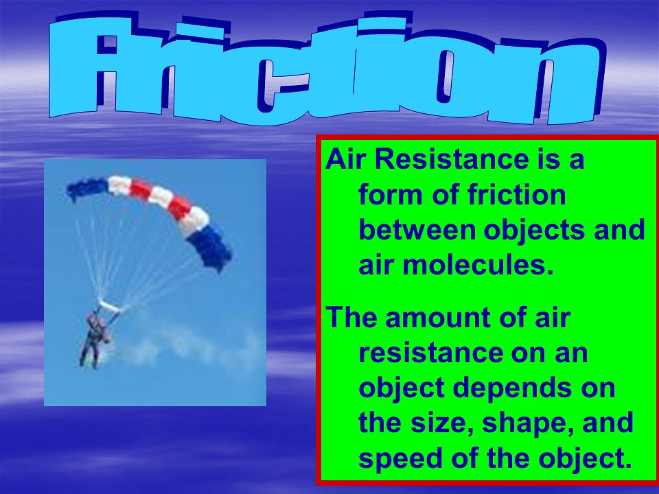 Friction Air Resistance is a form of friction between objects and air molecules.