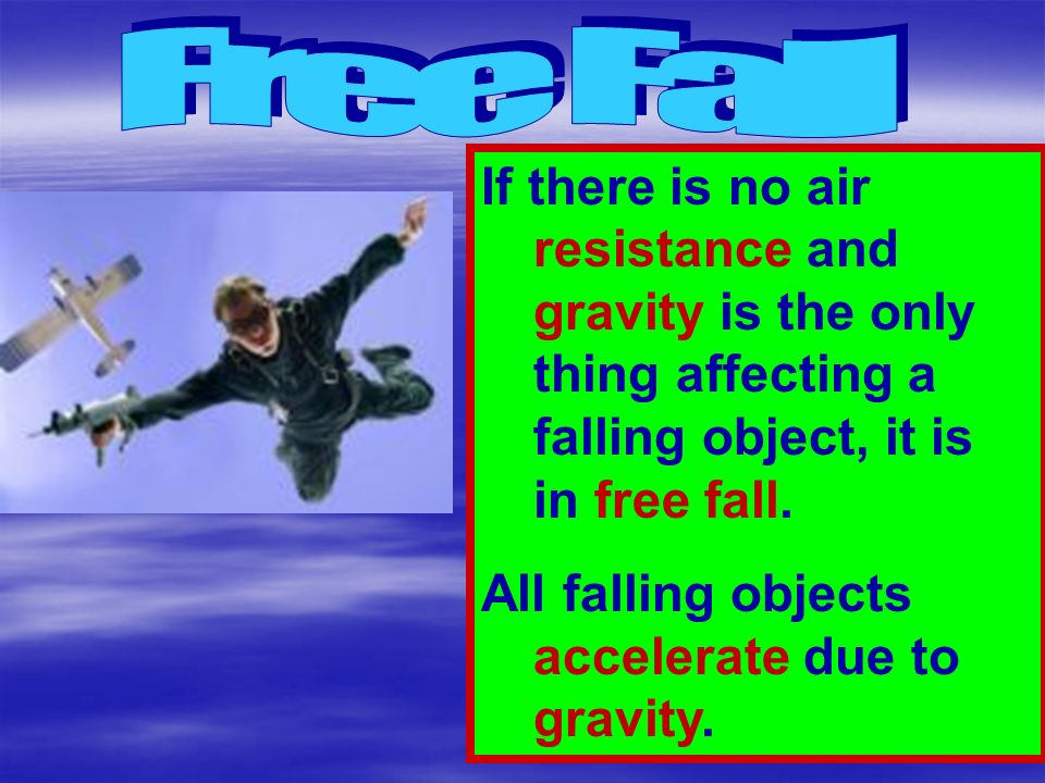Free Fall If there is no air resistance and gravity is the only thing affecting a falling object, it is in free fall.