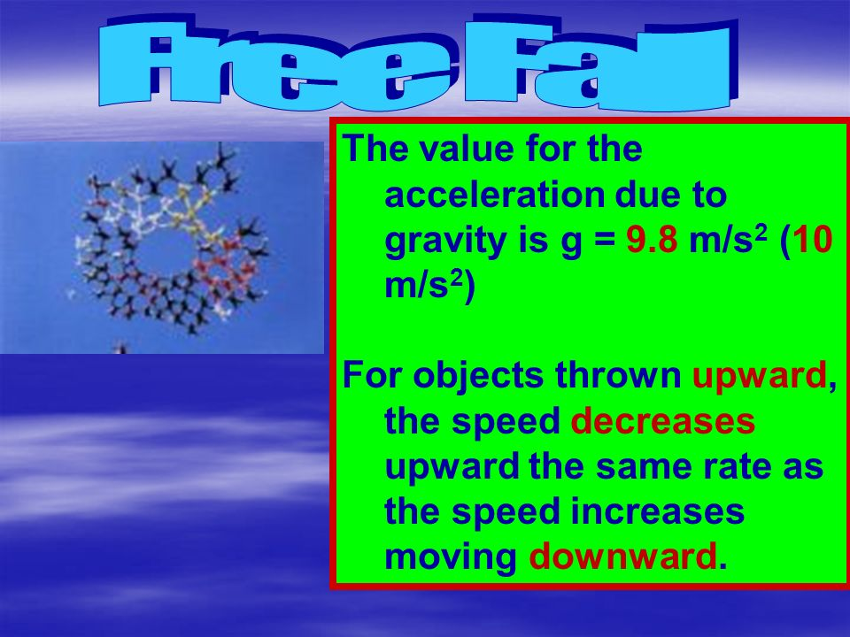 Free Fall The value for the acceleration due to gravity is g = 9.8 m/s2 (10 m/s2)