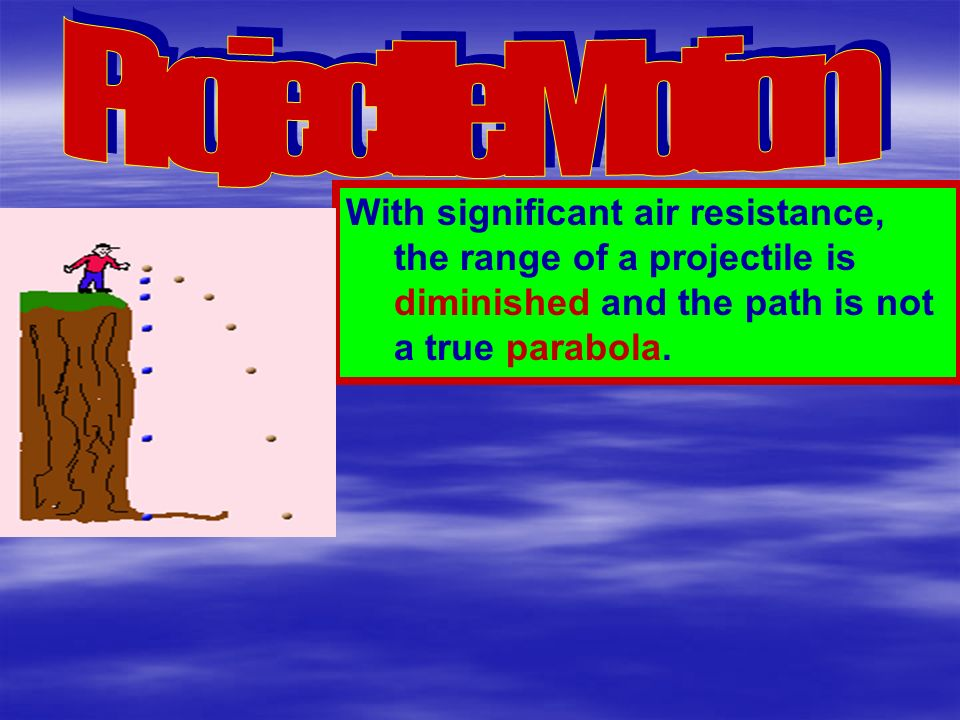 Projectile Motion With significant air resistance, the range of a projectile is diminished and the path is not a true parabola.
