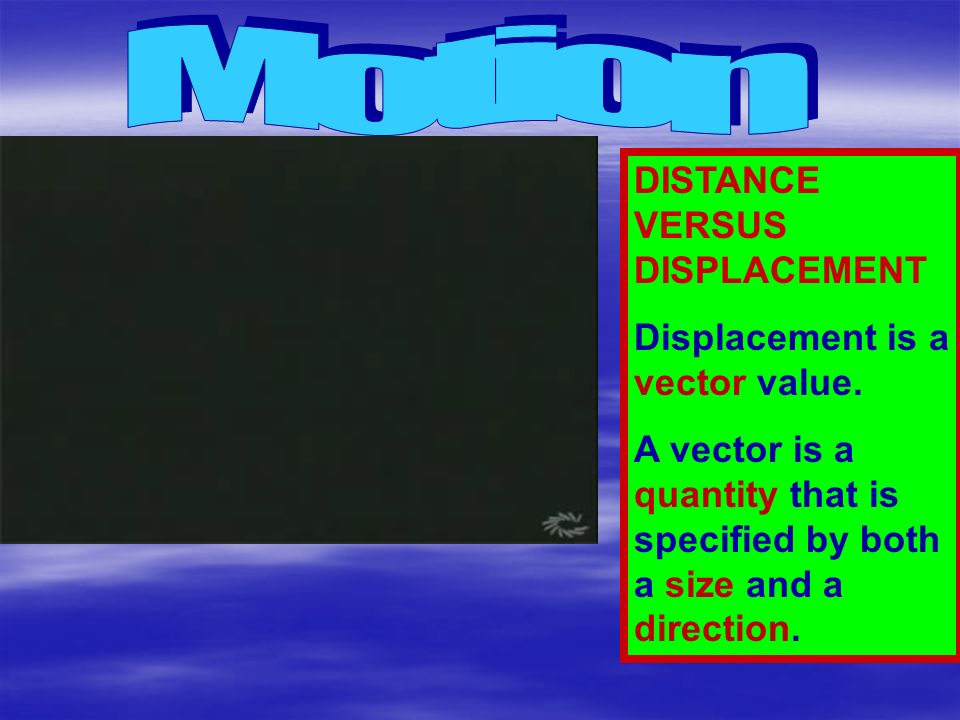 Motion DISTANCE VERSUS DISPLACEMENT Displacement is a vector value.