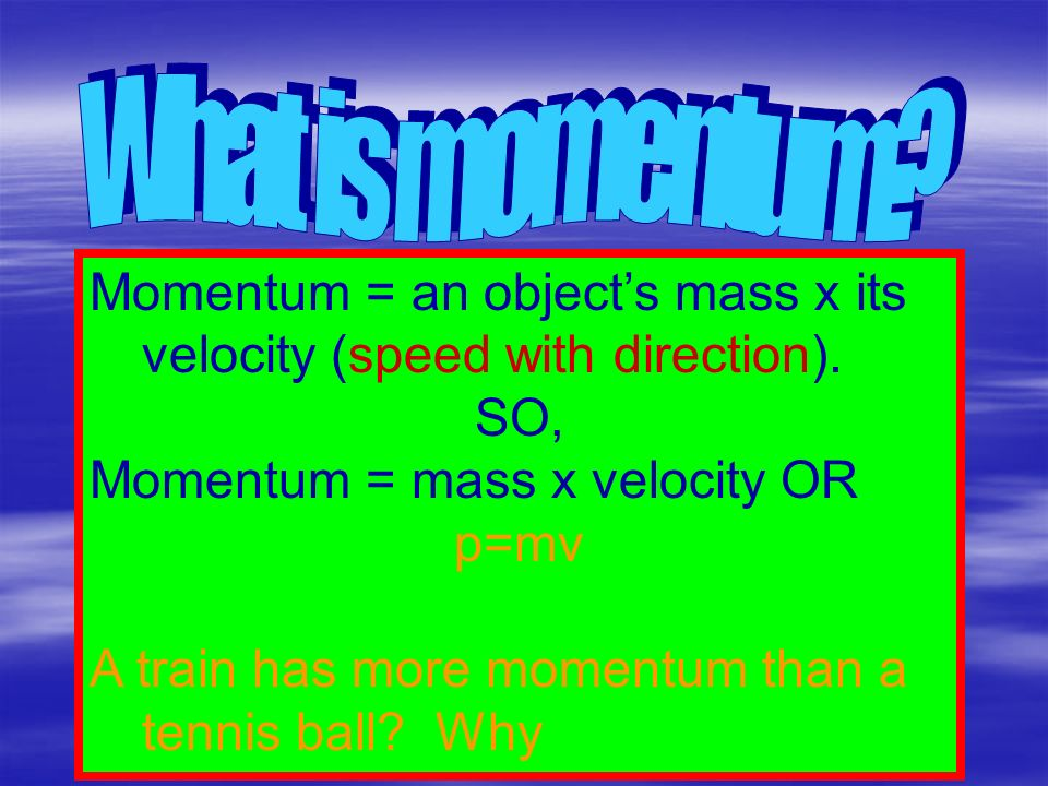 What is momentum Momentum = an object's mass x its velocity (speed with direction). SO, Momentum = mass x velocity OR.