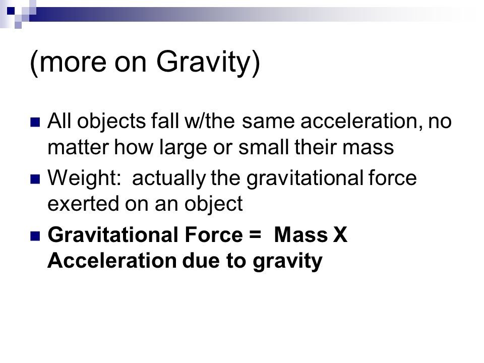 (more on Gravity) All objects fall w/the same acceleration, no matter how large or small their mass.