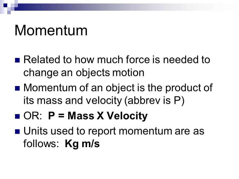 Momentum Related to how much force is needed to change an objects motion.