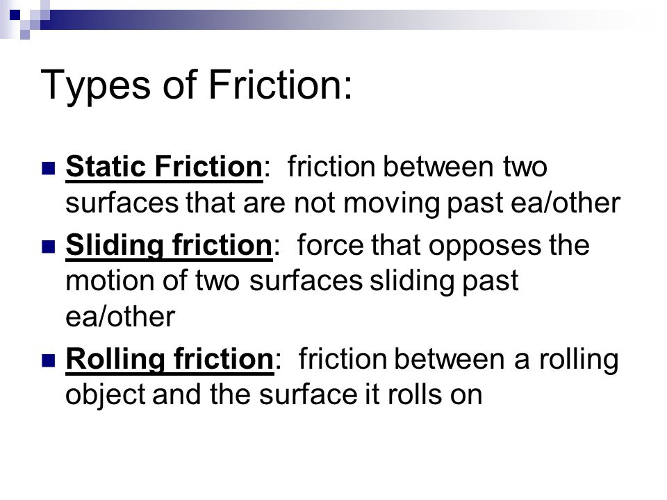 Types of Friction: Static Friction: friction between two surfaces that are not moving past ea/other.