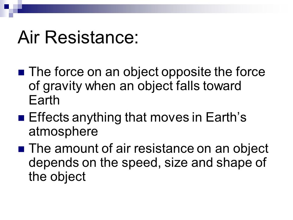 Air Resistance: The force on an object opposite the force of gravity when an object falls toward Earth.