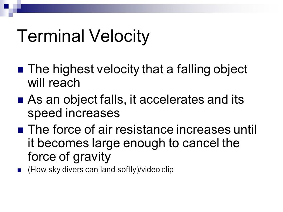 Terminal Velocity The highest velocity that a falling object will reach. As an object falls, it accelerates and its speed increases.