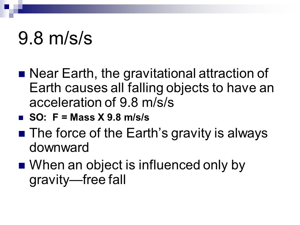 9.8 m/s/s Near Earth, the gravitational attraction of Earth causes all falling objects to have an acceleration of 9.8 m/s/s.