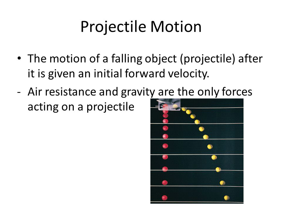 Projectile Motion The motion of a falling object (projectile) after it is given an initial forward velocity.
