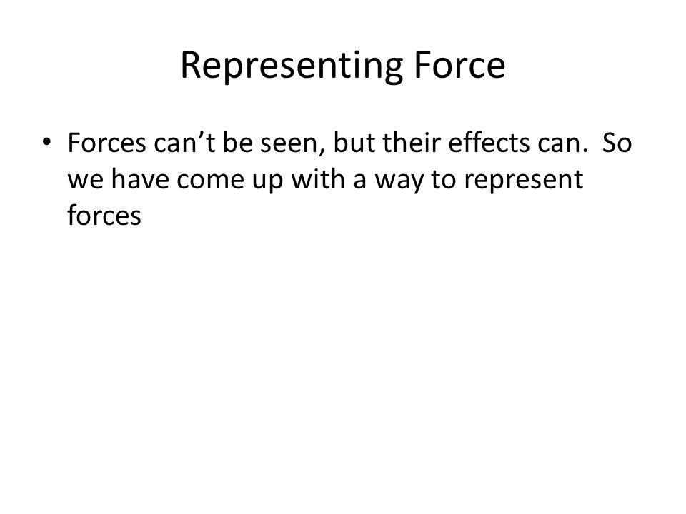 Representing Force Forces can't be seen, but their effects can.