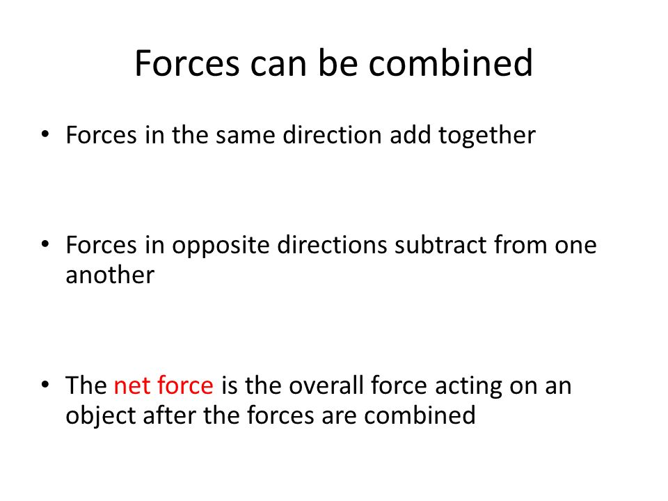 Forces can be combined Forces in the same direction add together