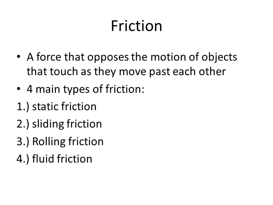 Friction A force that opposes the motion of objects that touch as they move past each other. 4 main types of friction: