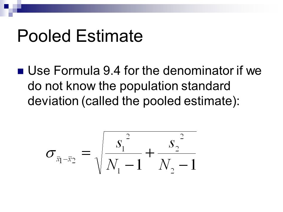 Pooled Estimate Use Formula 9.4 for the denominator if we do not know the population standard deviation (called the pooled estimate):