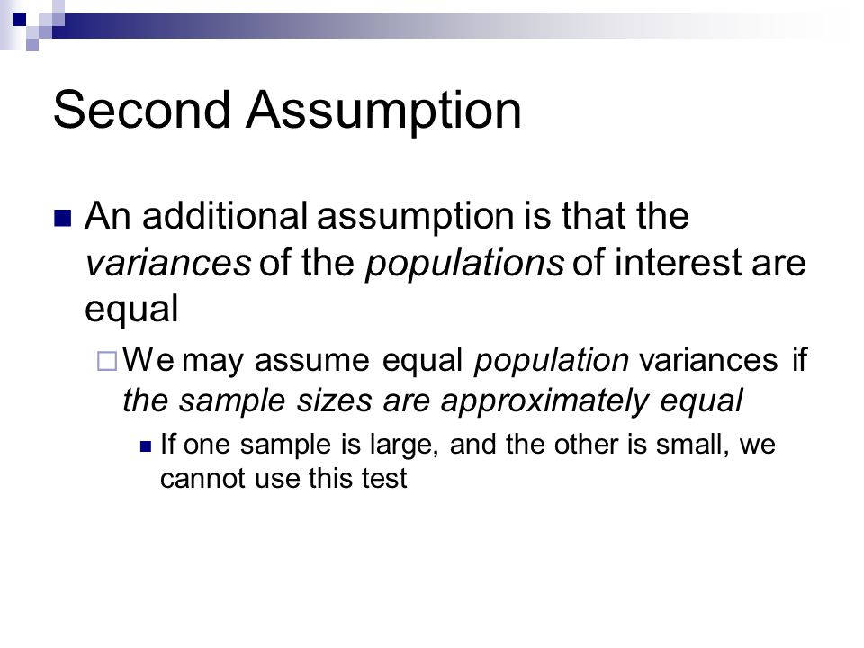 Second Assumption An additional assumption is that the variances of the populations of interest are equal.