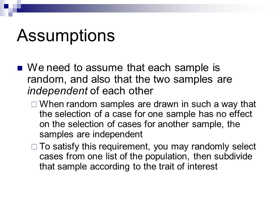 Assumptions We need to assume that each sample is random, and also that the two samples are independent of each other.