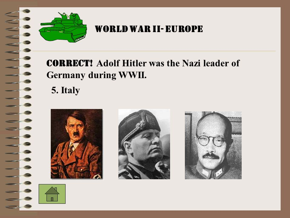 Correct! Adolf Hitler was the Nazi leader of Germany during WWII.