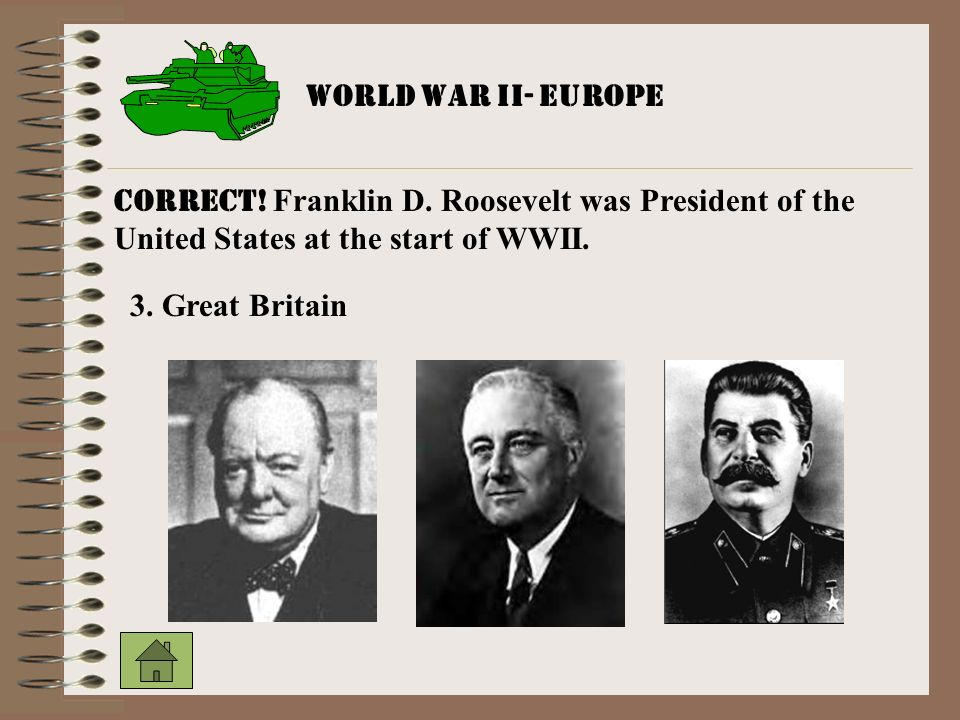 World War II- Europe CORRECT! Franklin D. Roosevelt was President of the United States at the start of WWII.