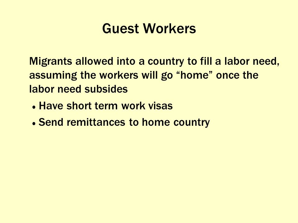 Guest Workers Migrants allowed into a country to fill a labor need, assuming the workers will go home once the labor need subsides.