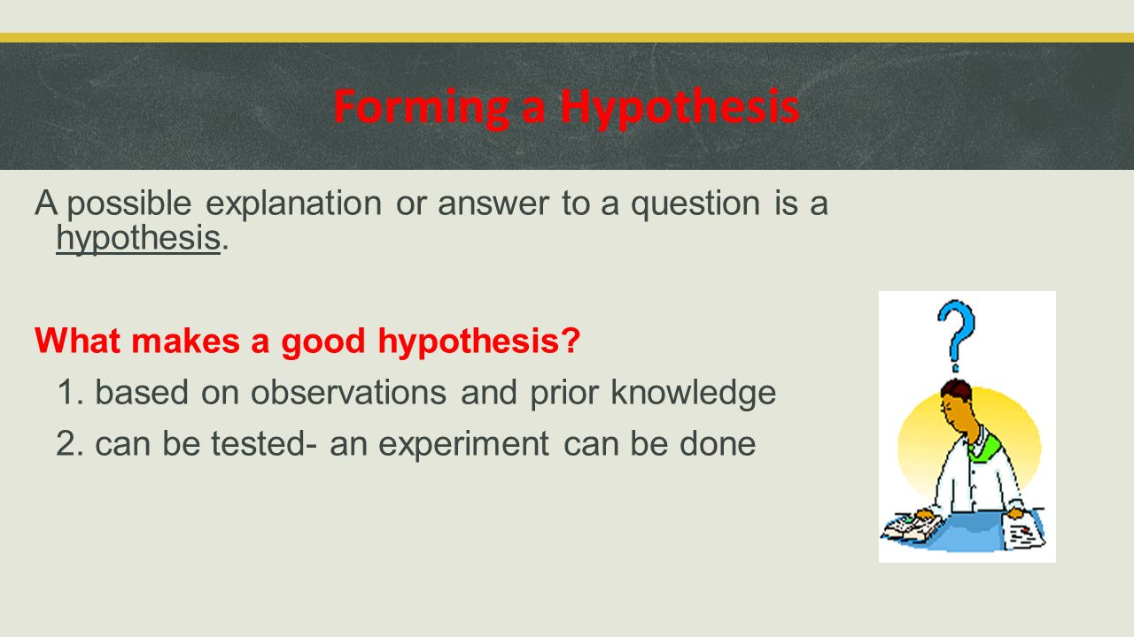 Forming a Hypothesis A possible explanation or answer to a question is a hypothesis. What makes a good hypothesis