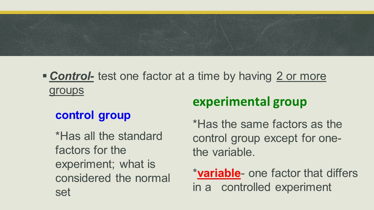 Control- test one factor at a time by having 2 or more groups
