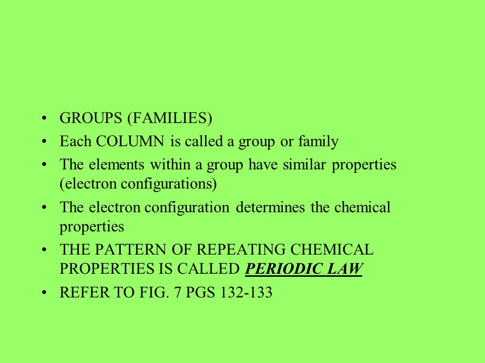 GROUPS (FAMILIES) Each COLUMN is called a group or family. The elements within a group have similar properties (electron configurations)