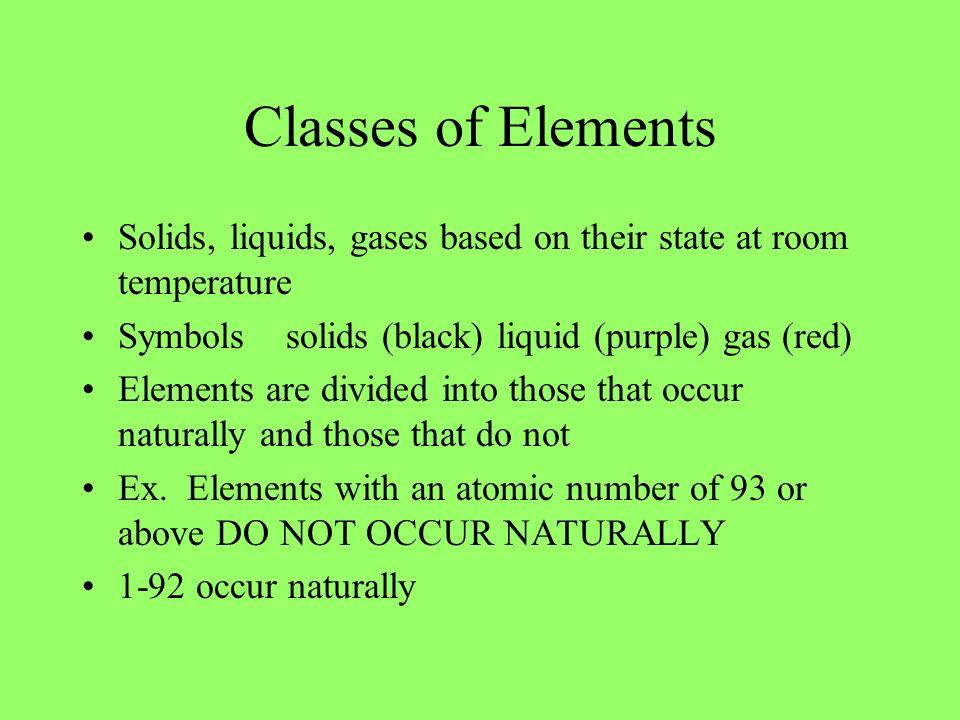 Classes of Elements Solids, liquids, gases based on their state at room temperature. Symbols solids (black) liquid (purple) gas (red)