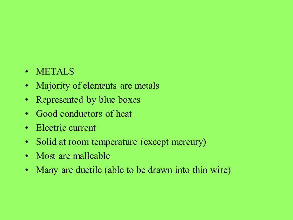 METALS Majority of elements are metals. Represented by blue boxes. Good conductors of heat. Electric current.
