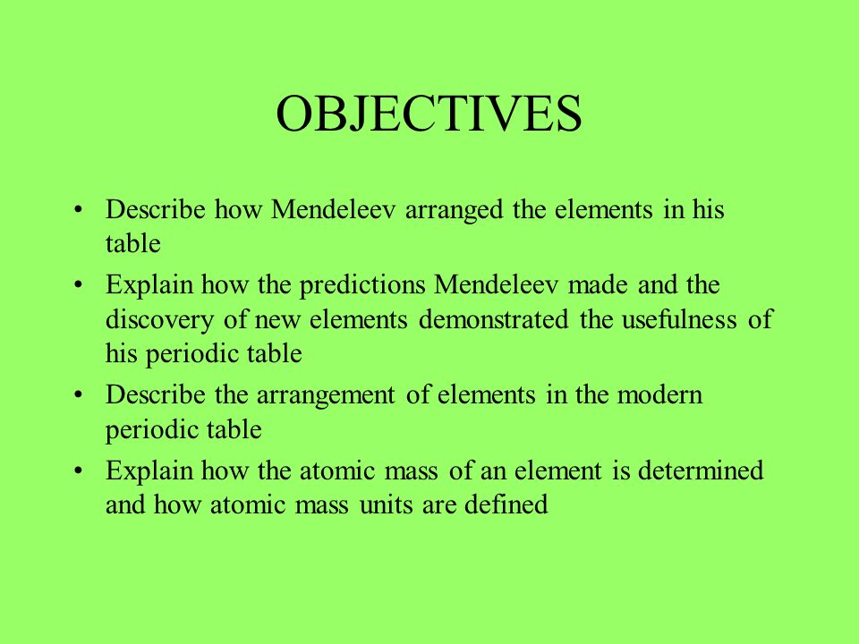 OBJECTIVES Describe how Mendeleev arranged the elements in his table