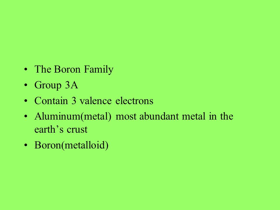 The Boron Family Group 3A. Contain 3 valence electrons. Aluminum(metal) most abundant metal in the earth's crust.
