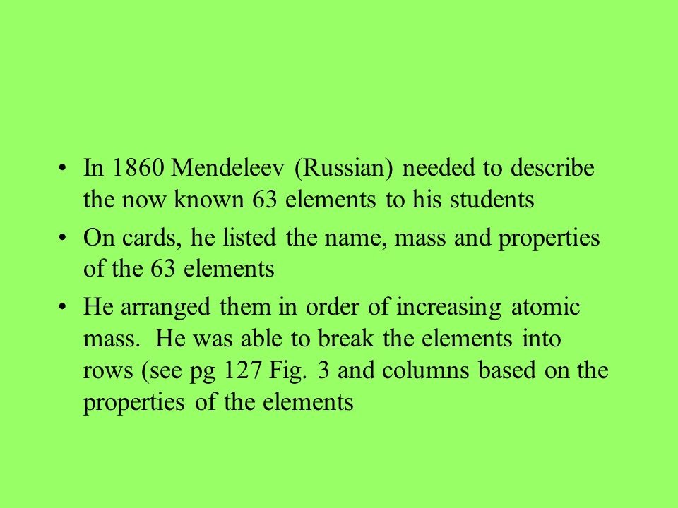 In 1860 Mendeleev (Russian) needed to describe the now known 63 elements to his students