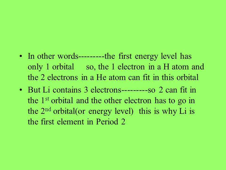 In other words the first energy level has only 1 orbital so, the 1 electron in a H atom and the 2 electrons in a He atom can fit in this orbital