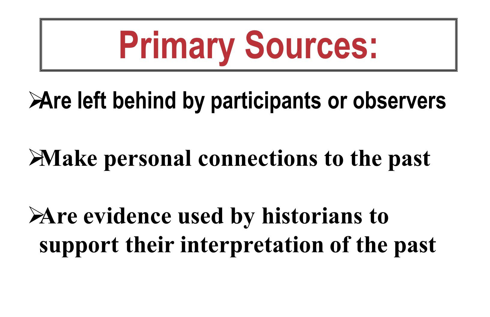 Primary Sources: Are left behind by participants or observers