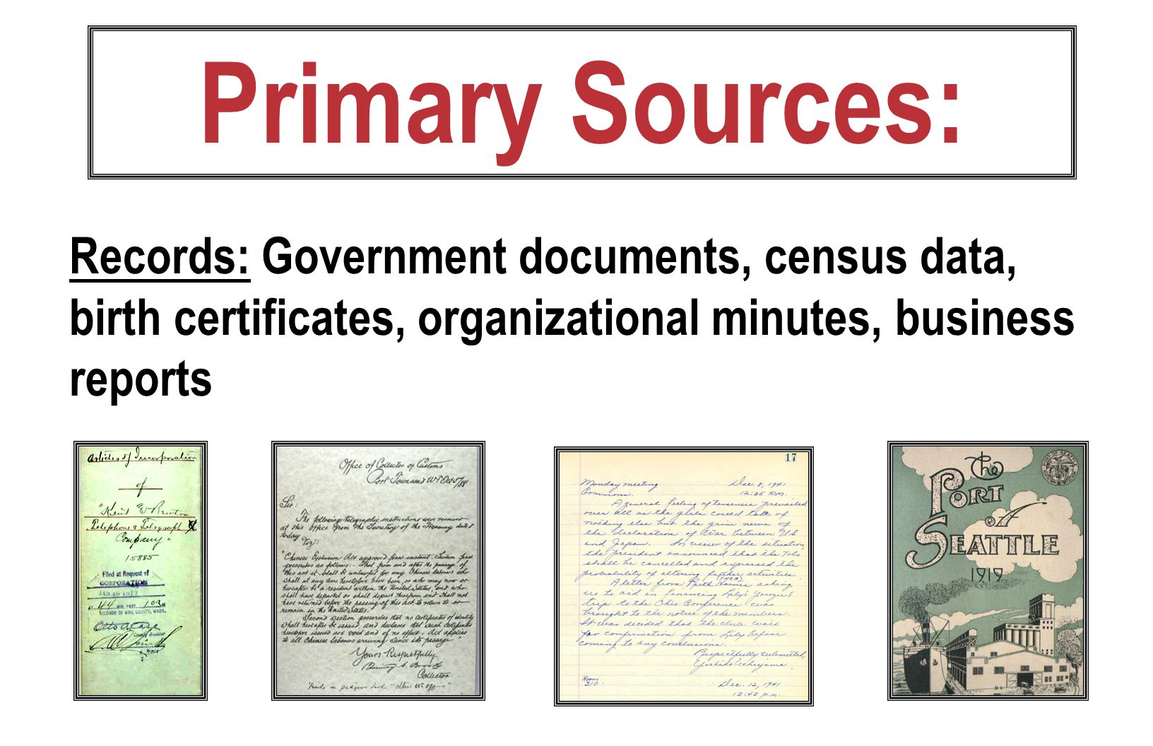 Primary Sources: Records: Government documents, census data, birth certificates, organizational minutes, business reports.