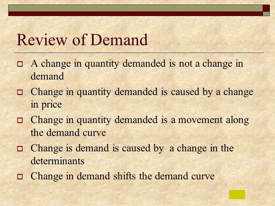 Review of Demand A change in quantity demanded is not a change in demand. Change in quantity demanded is caused by a change in price.