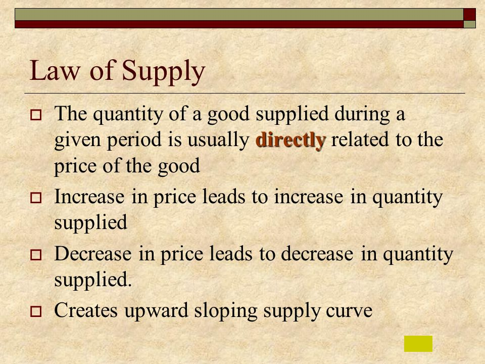 Law of Supply The quantity of a good supplied during a given period is usually directly related to the price of the good.