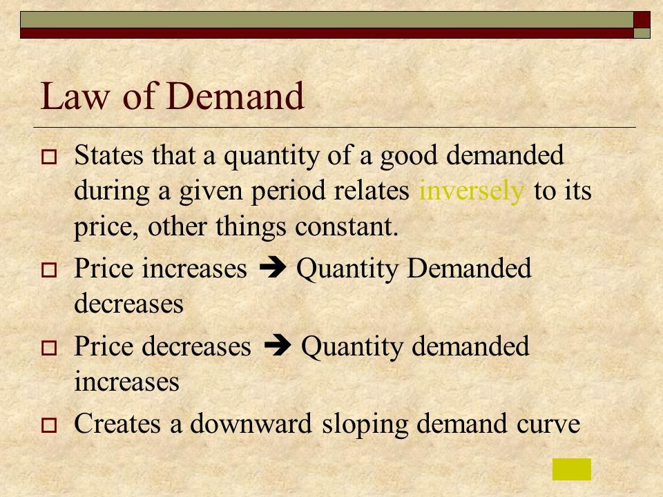 Law of Demand States that a quantity of a good demanded during a given period relates inversely to its price, other things constant.