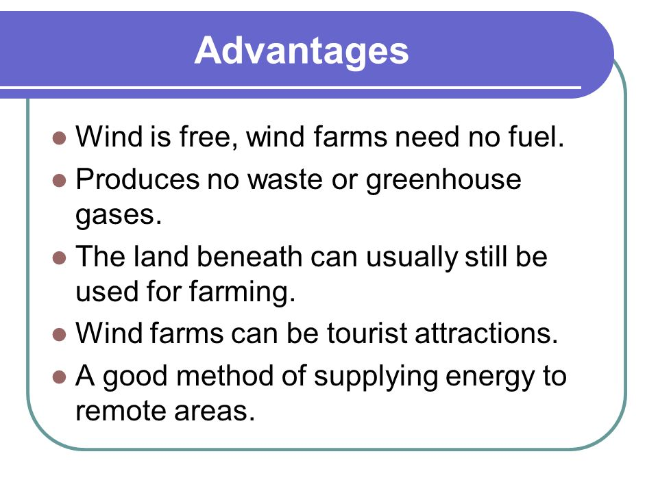 Advantages Wind is free, wind farms need no fuel.