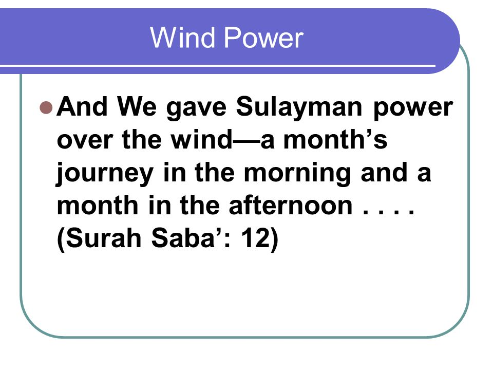 Wind Power And We gave Sulayman power over the wind—a month's journey in the morning and a month in the afternoon .