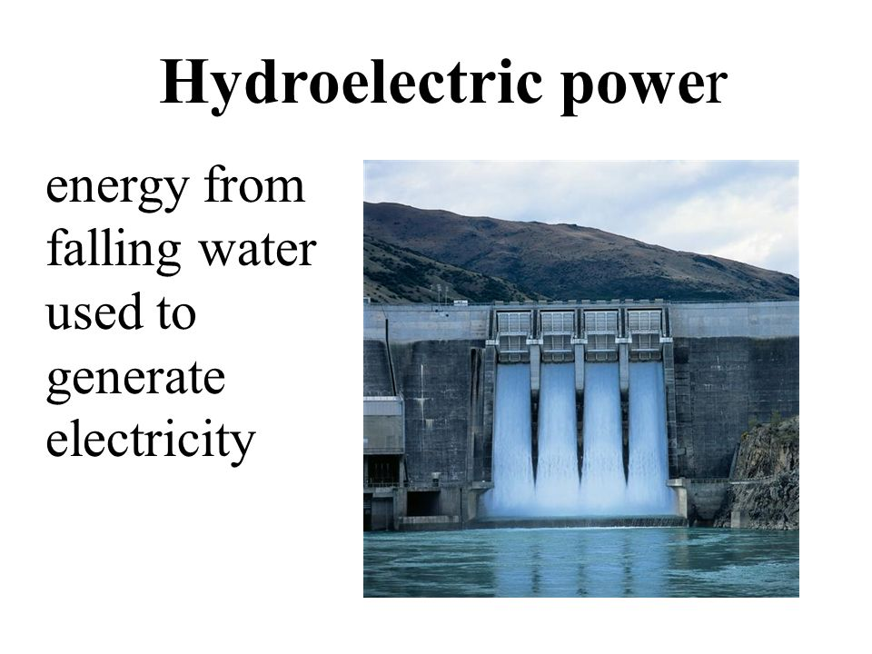Hydroelectric power energy from falling water used to generate electricity.