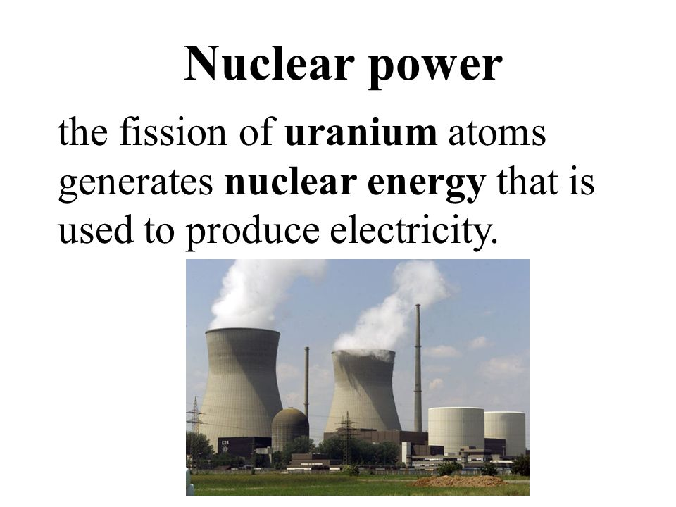 Nuclear power the fission of uranium atoms generates nuclear energy that is used to produce electricity.