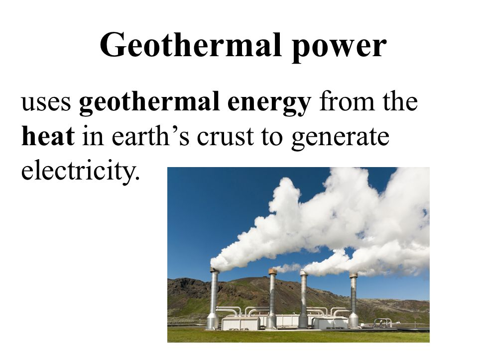 Geothermal power uses geothermal energy from the heat in earth's crust to generate electricity.