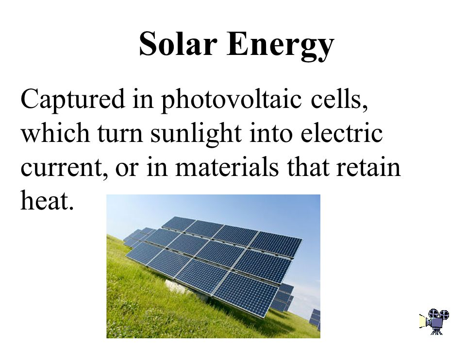 Solar Energy Captured in photovoltaic cells, which turn sunlight into electric current, or in materials that retain heat.
