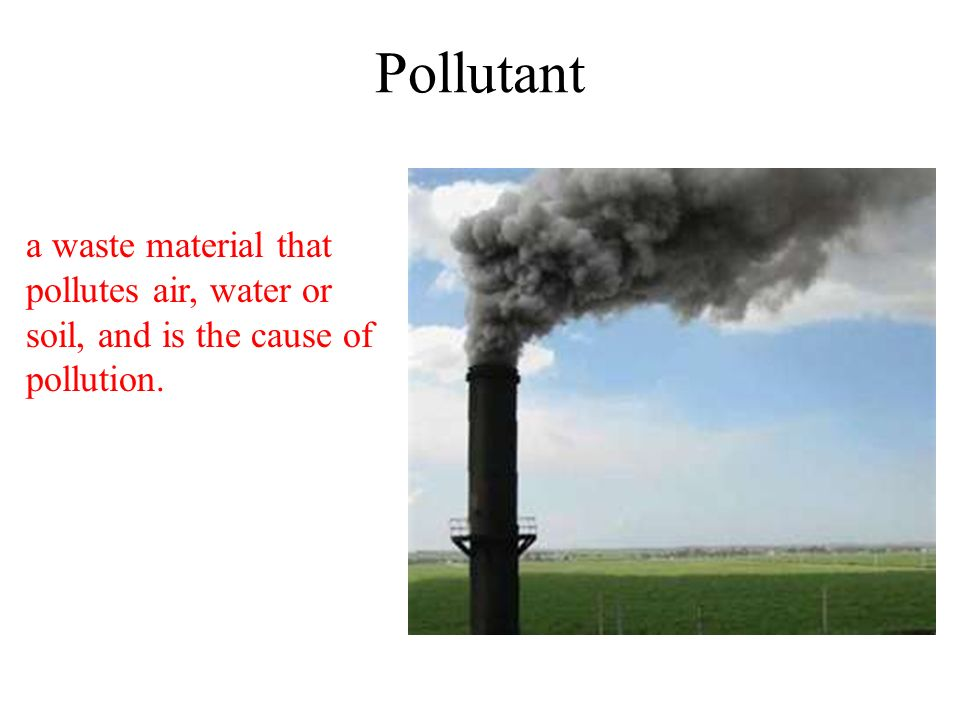 Pollutant a waste material that pollutes air, water or soil, and is the cause of pollution.