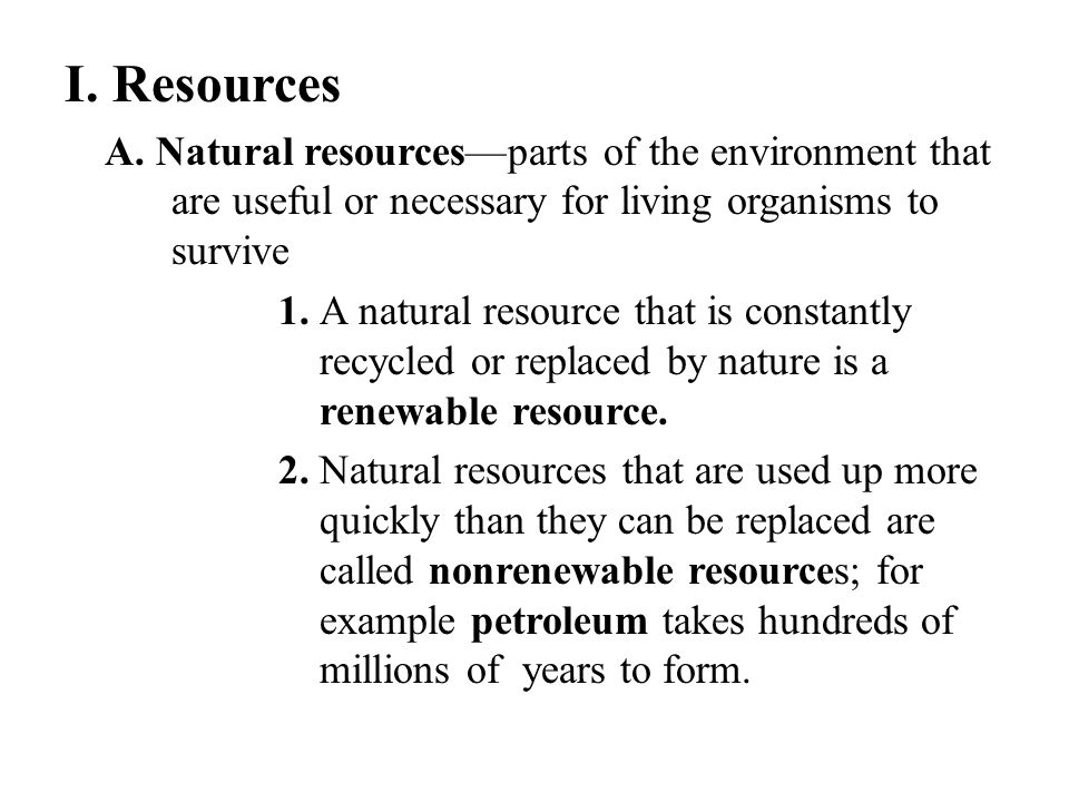 I. Resources A. Natural resources—parts of the environment that are useful or necessary for living organisms to survive.
