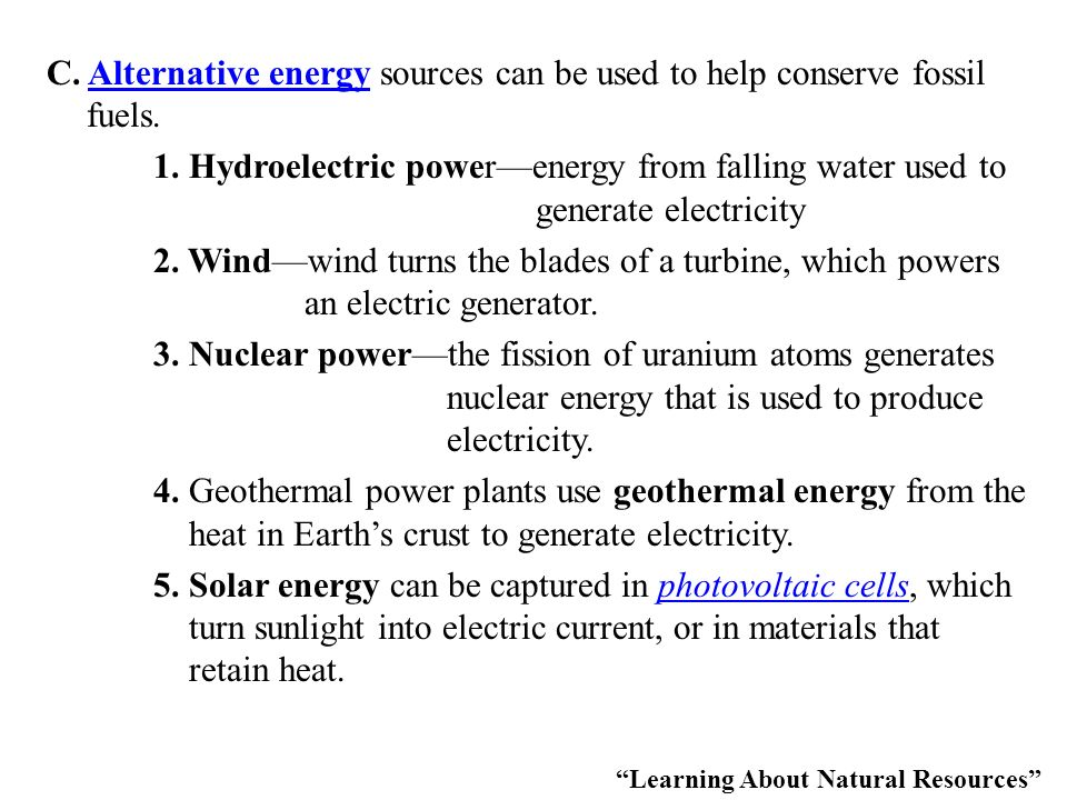 C. Alternative energy sources can be used to help conserve fossil fuels. 1. Hydroelectric power—energy from falling water used to generate electricity 2. Wind—wind turns the blades of a turbine, which powers an electric generator. 3. Nuclear power—the fission of uranium atoms generates nuclear energy that is used to produce electricity. 4. Geothermal power plants use geothermal energy from the heat in Earth's crust to generate electricity. 5. Solar energy can be captured in photovoltaic cells, which turn sunlight into electric current, or in materials that retain heat.