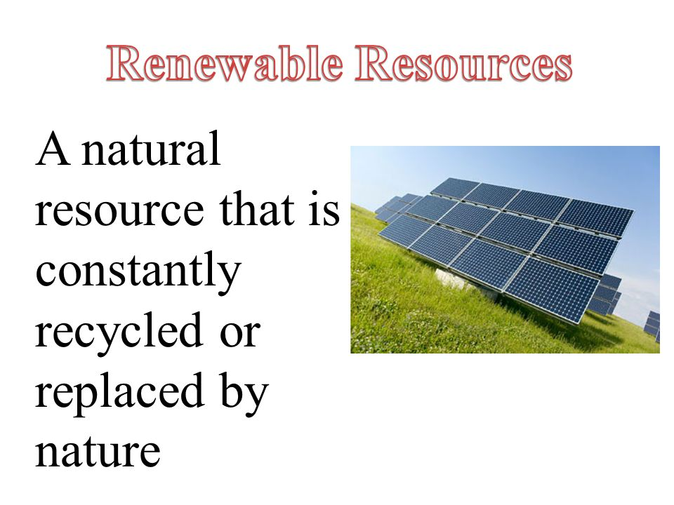 Renewable Resources A natural resource that is constantly recycled or replaced by nature