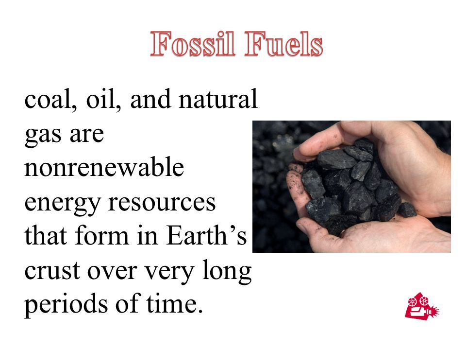 Fossil Fuels coal, oil, and natural gas are nonrenewable energy resources that form in Earth's crust over very long periods of time.