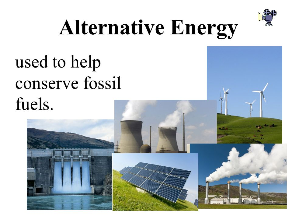 Alternative Energy used to help conserve fossil fuels.